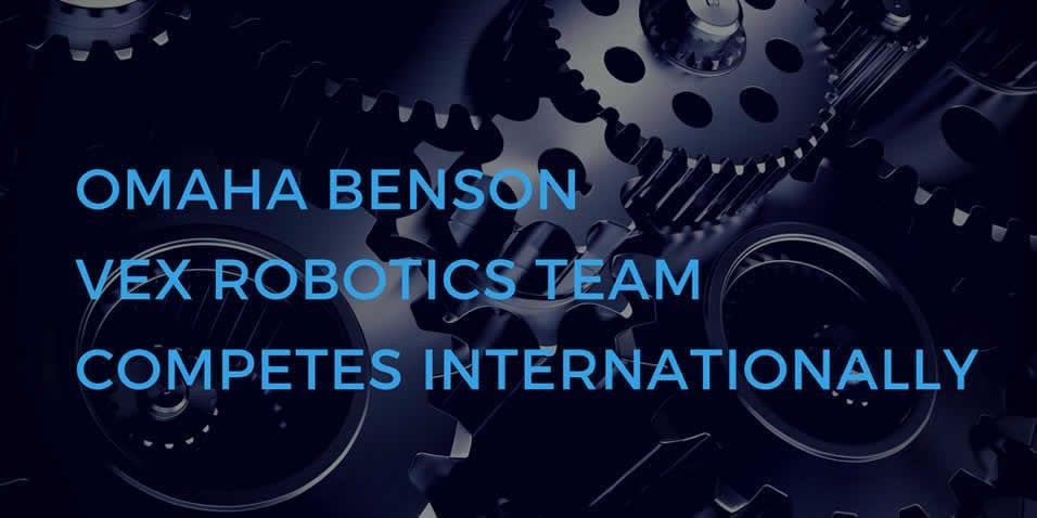 Omaha Benson VEX Robotics Team Goes on to Compete Internationally